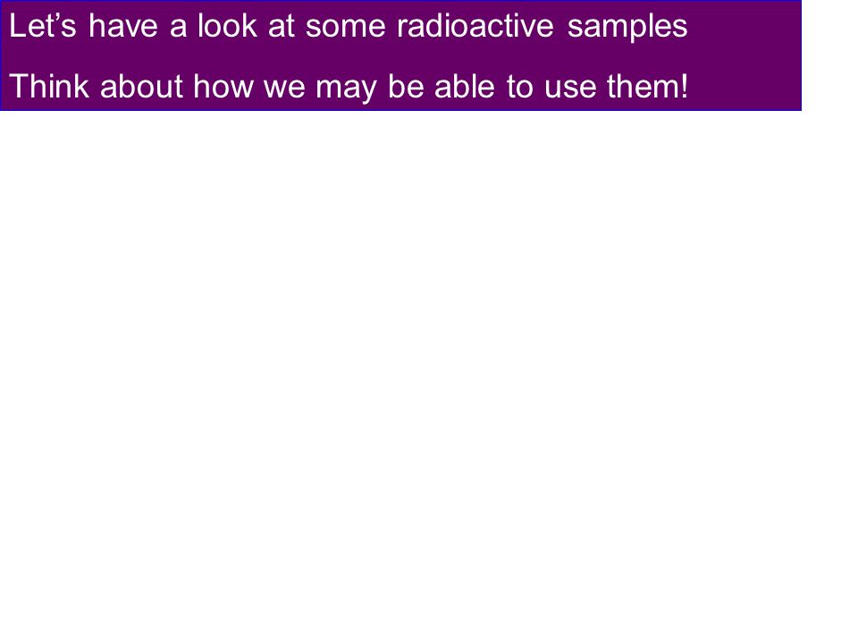 Lets have a look at some radioactive samples Think about how we may be able to use them!