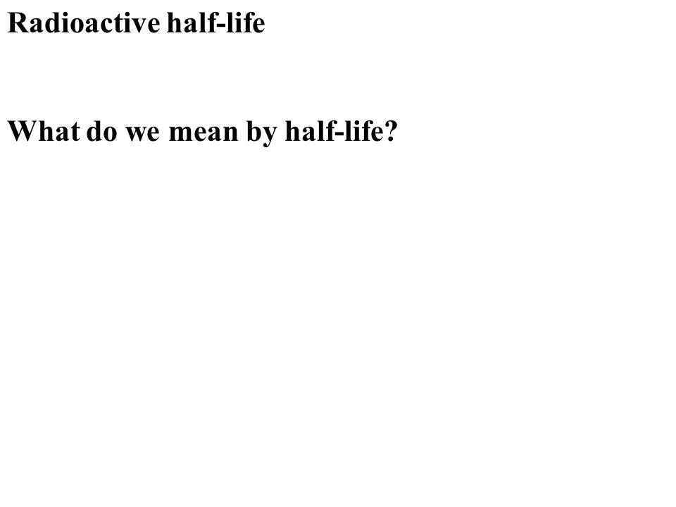 Radioactive half-life What do we mean by half-life?