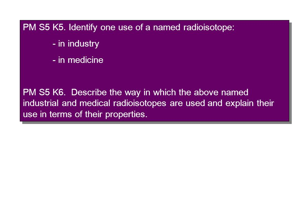 PM S5 K5. Identify one use of a named radioisotope: - in industry - in medicine PM S5 K6. Describe the way in which the above named industrial and med