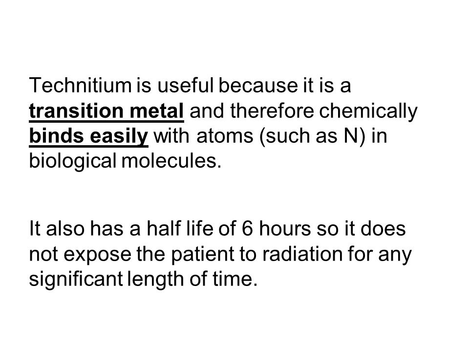 Technitium is useful because it is a transition metal and therefore chemically binds easily with atoms (such as N) in biological molecules. It also ha