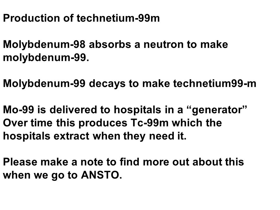 Production of technetium-99m Molybdenum-98 absorbs a neutron to make molybdenum-99. Molybdenum-99 decays to make technetium99-m Mo-99 is delivered to