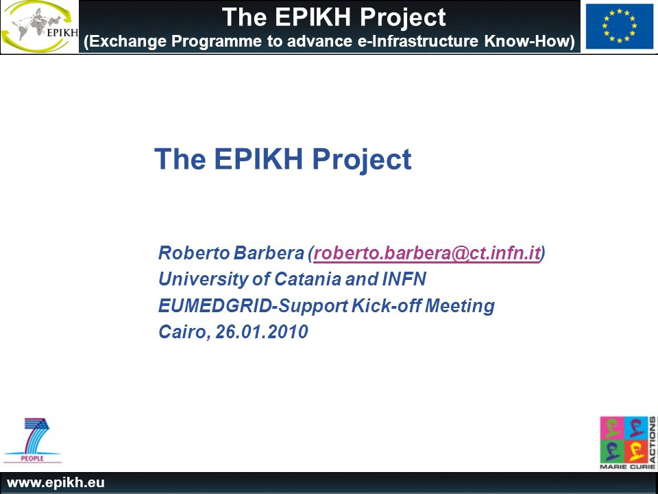 The EPIKH Project (Exchange Programme to advance e-Infrastructure Know-How) The EPIKH Project Roberto Barbera University of Catania and INFN EUMEDGRID-Support Kick-off Meeting Cairo,