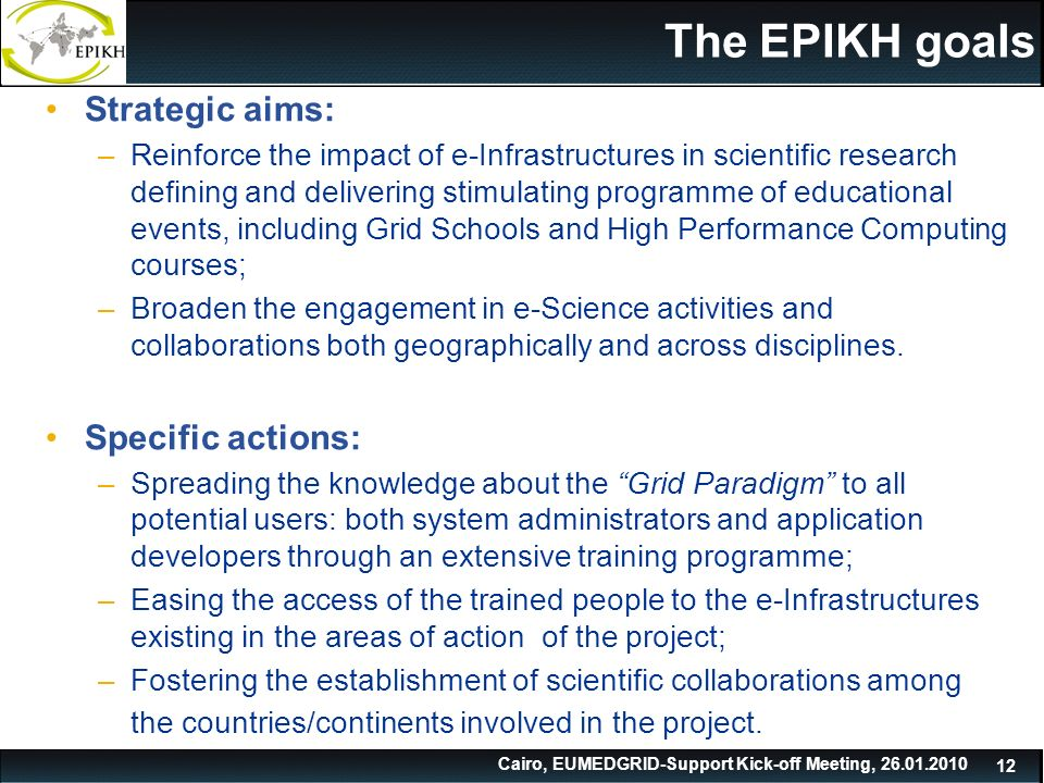 Cairo, EUMEDGRID-Support Kick-off Meeting, The EPIKH goals Strategic aims: –Reinforce the impact of e-Infrastructures in scientific research defining and delivering stimulating programme of educational events, including Grid Schools and High Performance Computing courses; –Broaden the engagement in e-Science activities and collaborations both geographically and across disciplines.