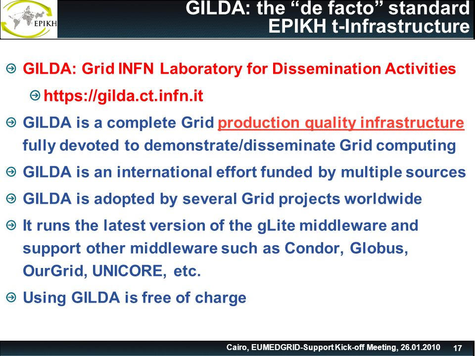 Cairo, EUMEDGRID-Support Kick-off Meeting, GILDA: the de facto standard EPIKH t-Infrastructure GILDA: Grid INFN Laboratory for Dissemination Activities   GILDA is a complete Grid production quality infrastructure fully devoted to demonstrate/disseminate Grid computing GILDA is an international effort funded by multiple sources GILDA is adopted by several Grid projects worldwide It runs the latest version of the gLite middleware and support other middleware such as Condor, Globus, OurGrid, UNICORE, etc.