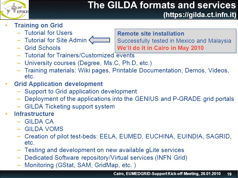 Cairo, EUMEDGRID-Support Kick-off Meeting, The GILDA formats and services (  Training on Grid –Tutorial for Users –Tutorial for Site Admin –Grid Schools –Tutorial for Trainers/Customized events –University courses (Degree, Ms.C, Ph.D, etc.) –Training materials: Wiki pages, Printable Documentation, Demos, Videos, etc.