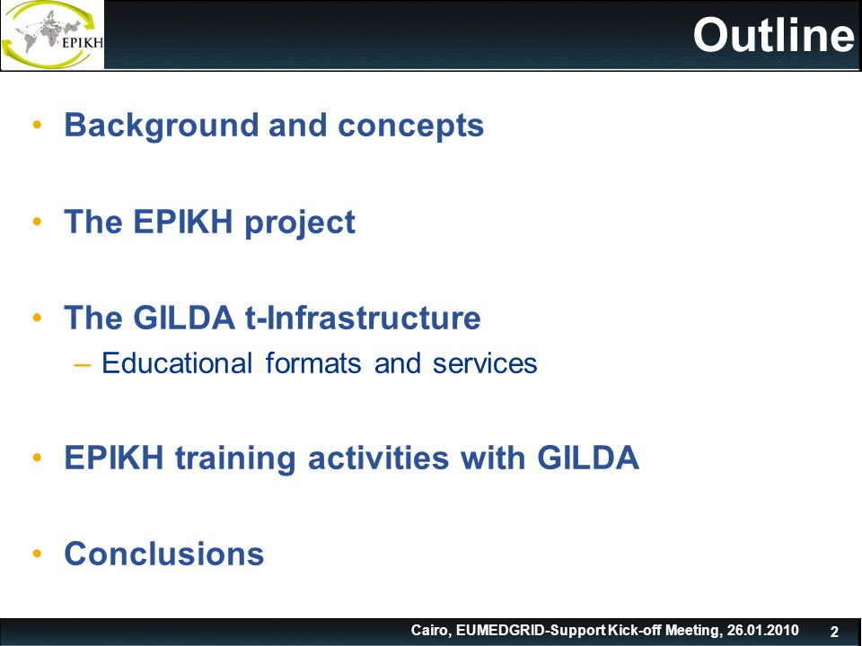 Cairo, EUMEDGRID-Support Kick-off Meeting, Outline Background and concepts The EPIKH project The GILDA t-Infrastructure –Educational formats and services EPIKH training activities with GILDA Conclusions