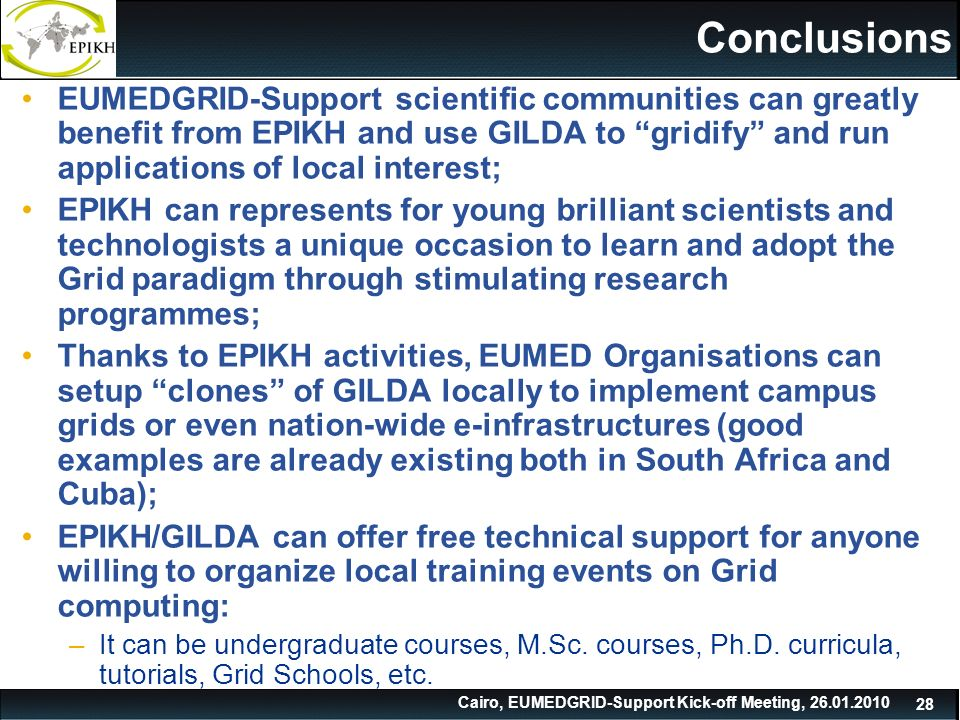 Cairo, EUMEDGRID-Support Kick-off Meeting, Conclusions EUMEDGRID-Support scientific communities can greatly benefit from EPIKH and use GILDA to gridify and run applications of local interest; EPIKH can represents for young brilliant scientists and technologists a unique occasion to learn and adopt the Grid paradigm through stimulating research programmes; Thanks to EPIKH activities, EUMED Organisations can setup clones of GILDA locally to implement campus grids or even nation-wide e-infrastructures (good examples are already existing both in South Africa and Cuba); EPIKH/GILDA can offer free technical support for anyone willing to organize local training events on Grid computing: –It can be undergraduate courses, M.Sc.