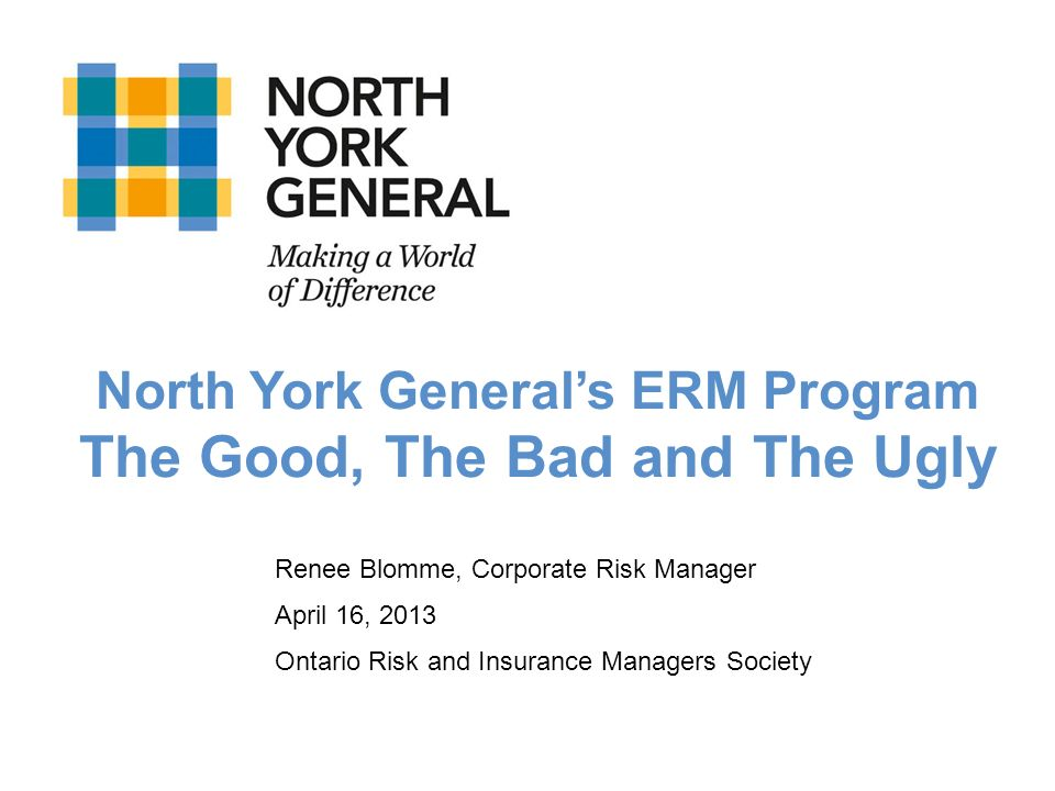 Renee Blomme, Corporate Risk Manager April 16, 2013 Ontario Risk and Insurance Managers Society North York Generals ERM Program The Good, The Bad and