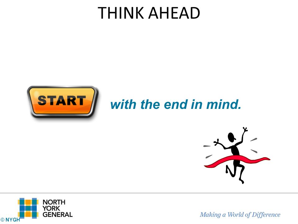 THINK AHEAD with the end in mind. © NYGH