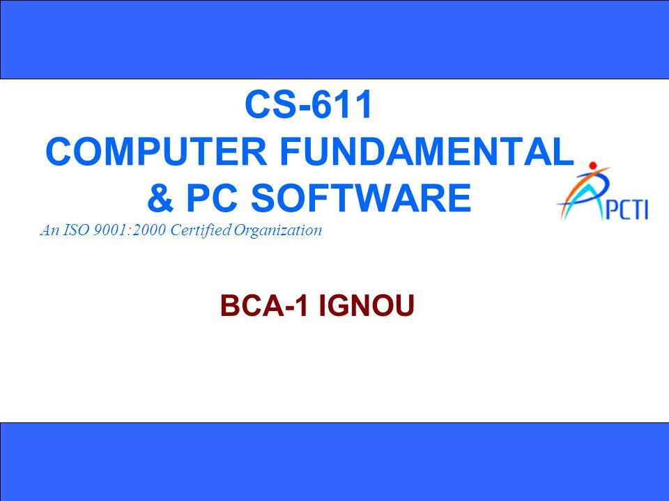 An ISO 9001:2000 Certified Organization CS-611 COMPUTER FUNDAMENTAL & PC SOFTWARE BCA-1 IGNOU