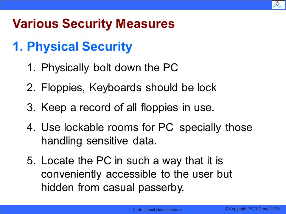 © Copyright PCTI Group 2009 | | Various Security Measures 1.Physical Security 1.Physically bolt down the PC 2.Floppies, Keyboards should be lock 3.Kee