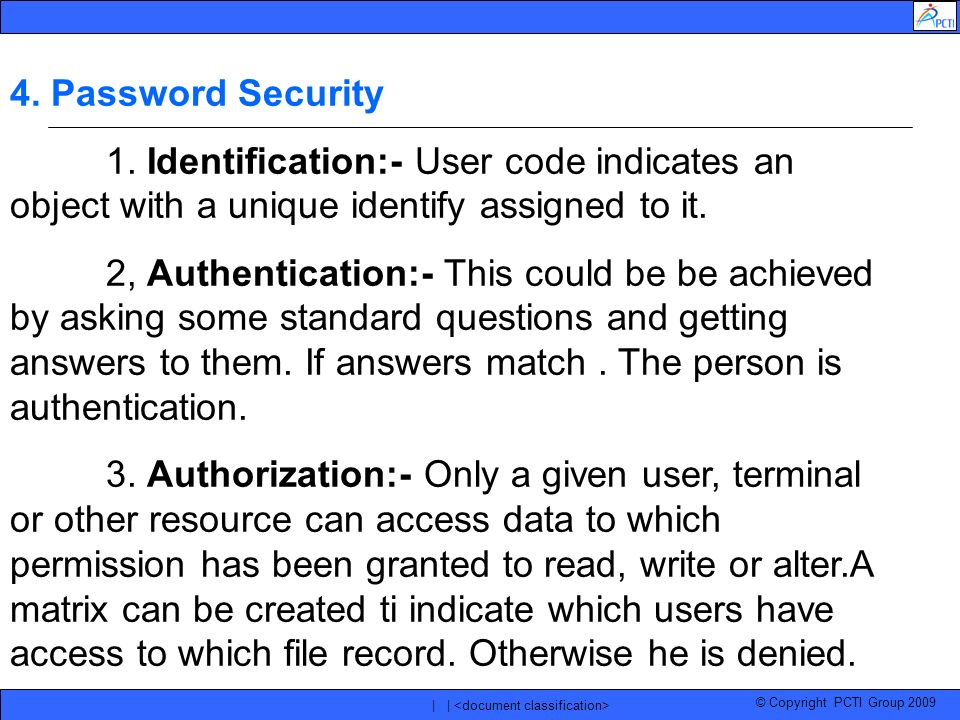 © Copyright PCTI Group 2009 | | 4. Password Security 1. Identification:- User code indicates an object with a unique identify assigned to it. 2, Authe