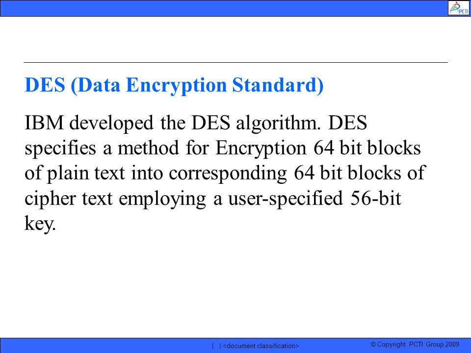 © Copyright PCTI Group 2009 | | DES (Data Encryption Standard) IBM developed the DES algorithm. DES specifies a method for Encryption 64 bit blocks of