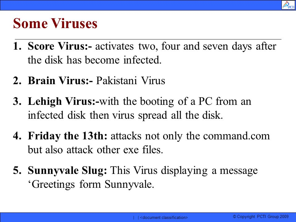 © Copyright PCTI Group 2009 | | Some Viruses 1.Score Virus:- activates two, four and seven days after the disk has become infected. 2.Brain Virus:- Pa