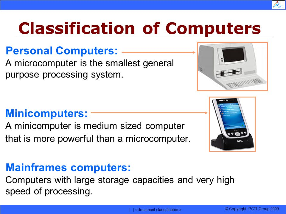 © Copyright PCTI Group 2009 | | Personal Computers: A microcomputer is the smallest general purpose processing system. Minicomputers: A minicomputer i