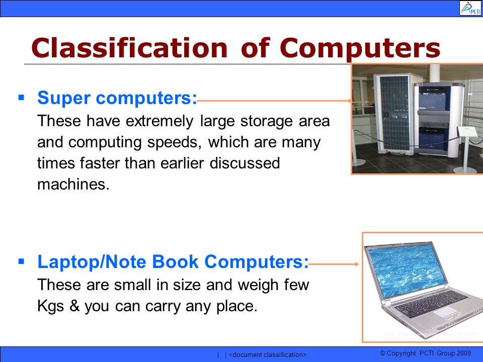 © Copyright PCTI Group 2009 | | Super computers: These have extremely large storage area and computing speeds, which are many times faster than earlie
