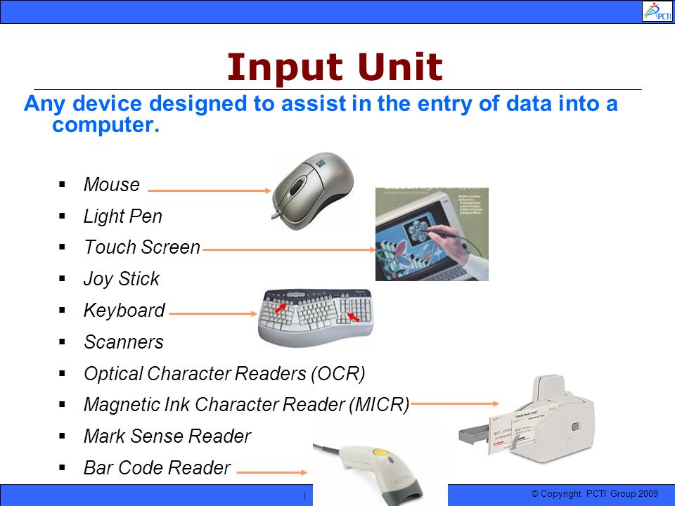 © Copyright PCTI Group 2009 | | Any device designed to assist in the entry of data into a computer. Mouse Light Pen Touch Screen Joy Stick Keyboard Sc