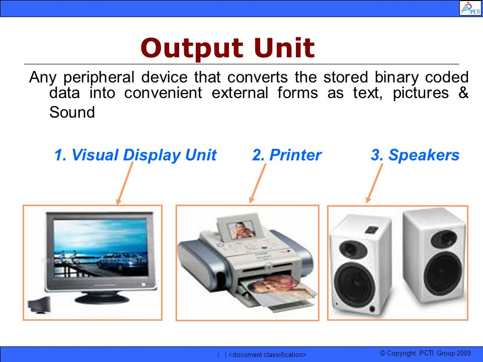 © Copyright PCTI Group 2009 | | Any peripheral device that converts the stored binary coded data into convenient external forms as text, pictures & So