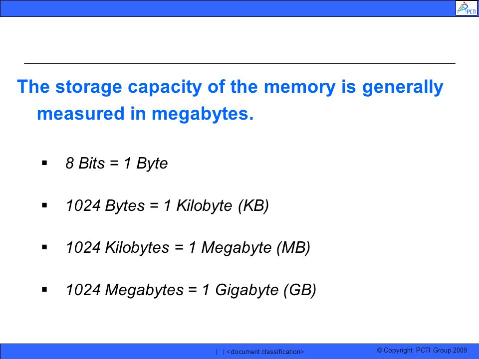 © Copyright PCTI Group 2009 | | The storage capacity of the memory is generally measured in megabytes. 8 Bits = 1 Byte 1024 Bytes = 1 Kilobyte (KB) 10