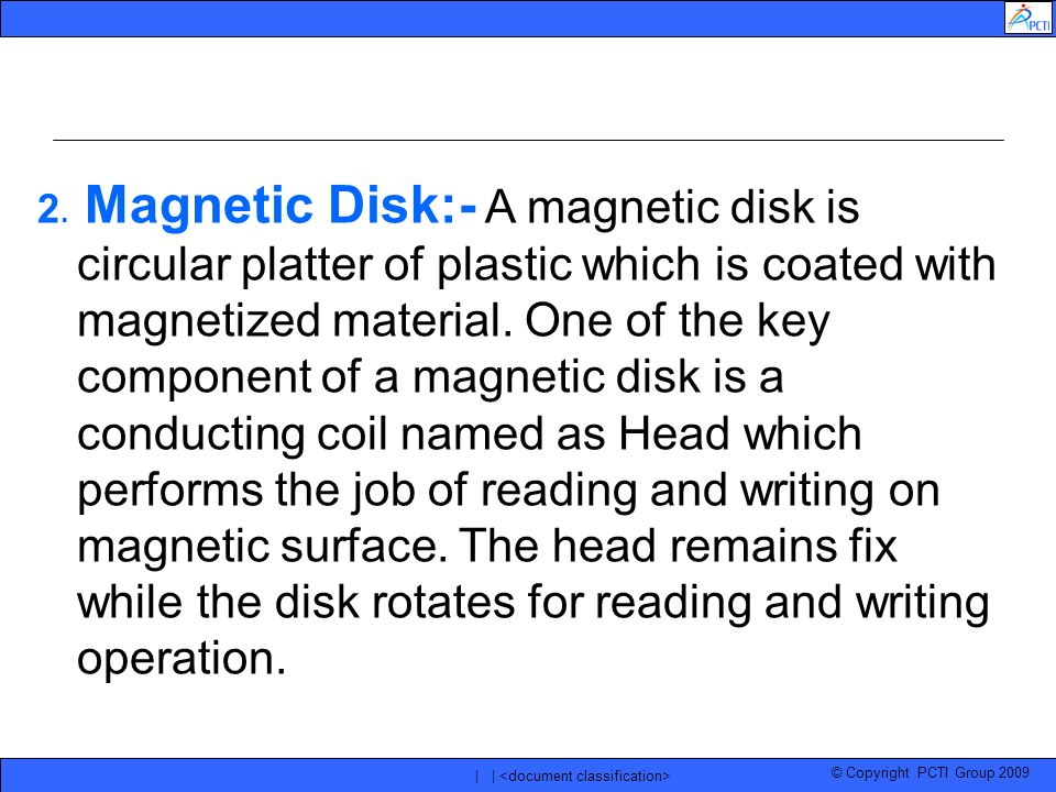 © Copyright PCTI Group 2009 | | 2. Magnetic Disk:- A magnetic disk is circular platter of plastic which is coated with magnetized material. One of the