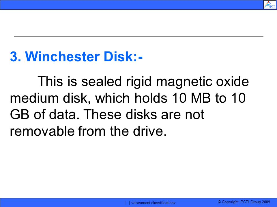 © Copyright PCTI Group 2009 | | 3. Winchester Disk:- This is sealed rigid magnetic oxide medium disk, which holds 10 MB to 10 GB of data. These disks