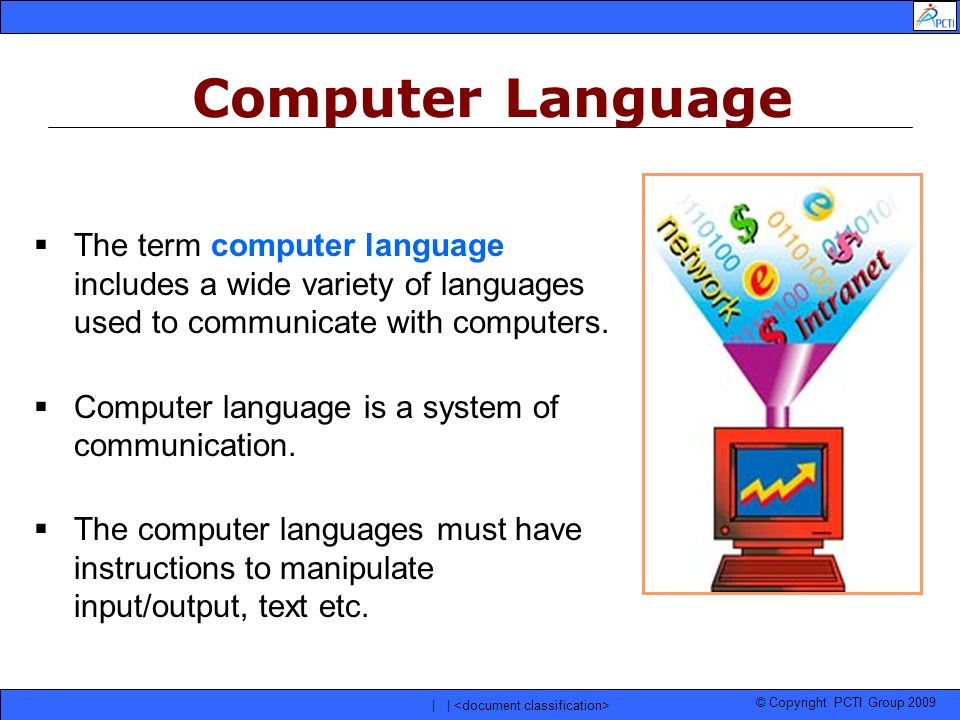 © Copyright PCTI Group 2009 | | The term computer language includes a wide variety of languages used to communicate with computers. Computer language