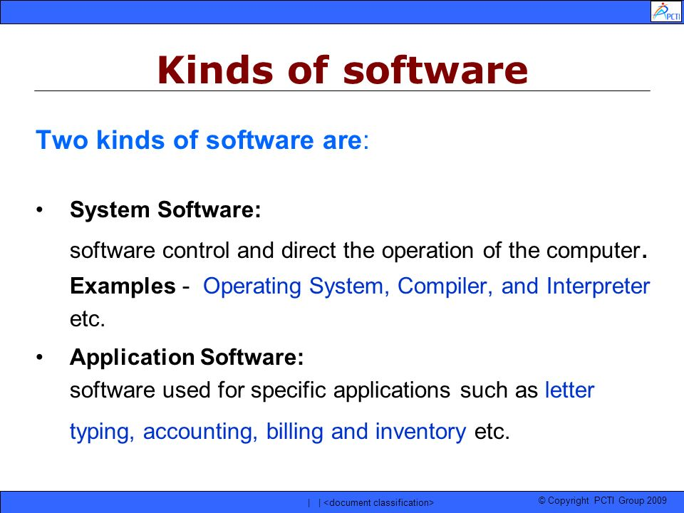 © Copyright PCTI Group 2009 | | Two kinds of software are: System Software: software control and direct the operation of the computer. Examples - Oper