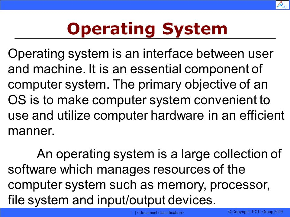© Copyright PCTI Group 2009 | | Operating System Operating system is an interface between user and machine. It is an essential component of computer s