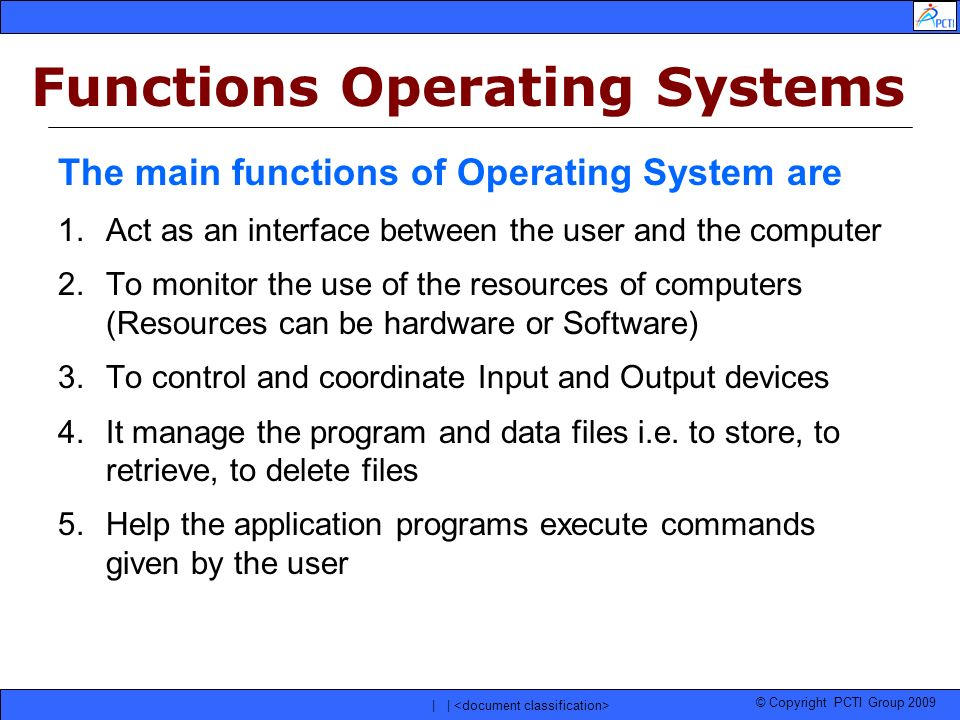 © Copyright PCTI Group 2009 | | The main functions of Operating System are 1.Act as an interface between the user and the computer 2.To monitor the us