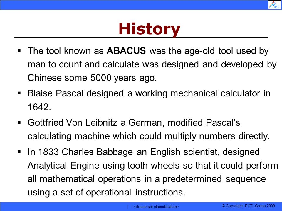 © Copyright PCTI Group 2009 | | The tool known as ABACUS was the age-old tool used by man to count and calculate was designed and developed by Chinese