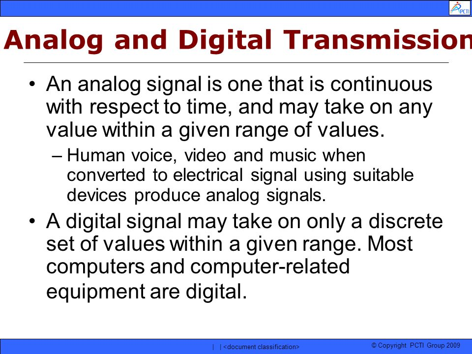 © Copyright PCTI Group 2009 | | Analog and Digital Transmission An analog signal is one that is continuous with respect to time, and may take on any v