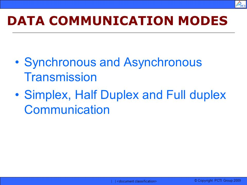 © Copyright PCTI Group 2009 | | DATA COMMUNICATION MODES Synchronous and Asynchronous Transmission Simplex, Half Duplex and Full duplex Communication