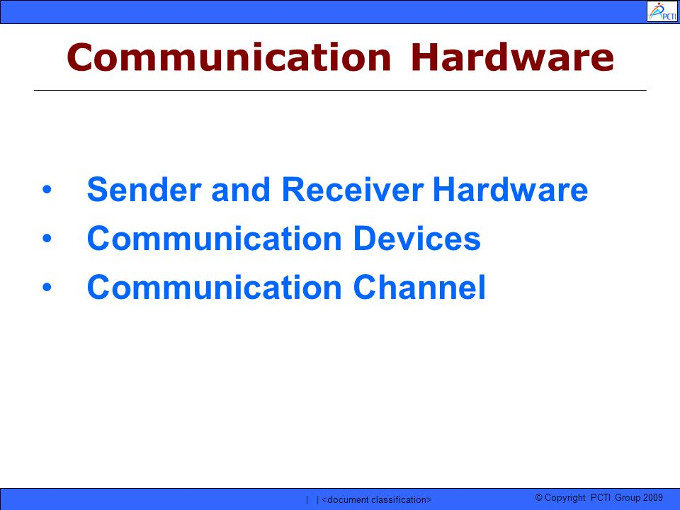 © Copyright PCTI Group 2009 | | Communication Hardware Sender and Receiver Hardware Communication Devices Communication Channel