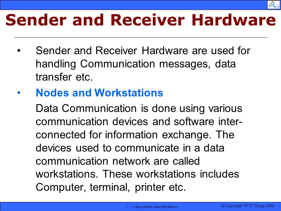 © Copyright PCTI Group 2009 | | Sender and Receiver Hardware are used for handling Communication messages, data transfer etc. Nodes and Workstations D