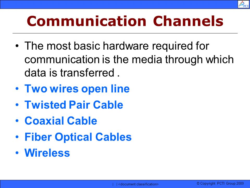 © Copyright PCTI Group 2009 | | Communication Channels The most basic hardware required for communication is the media through which data is transferr