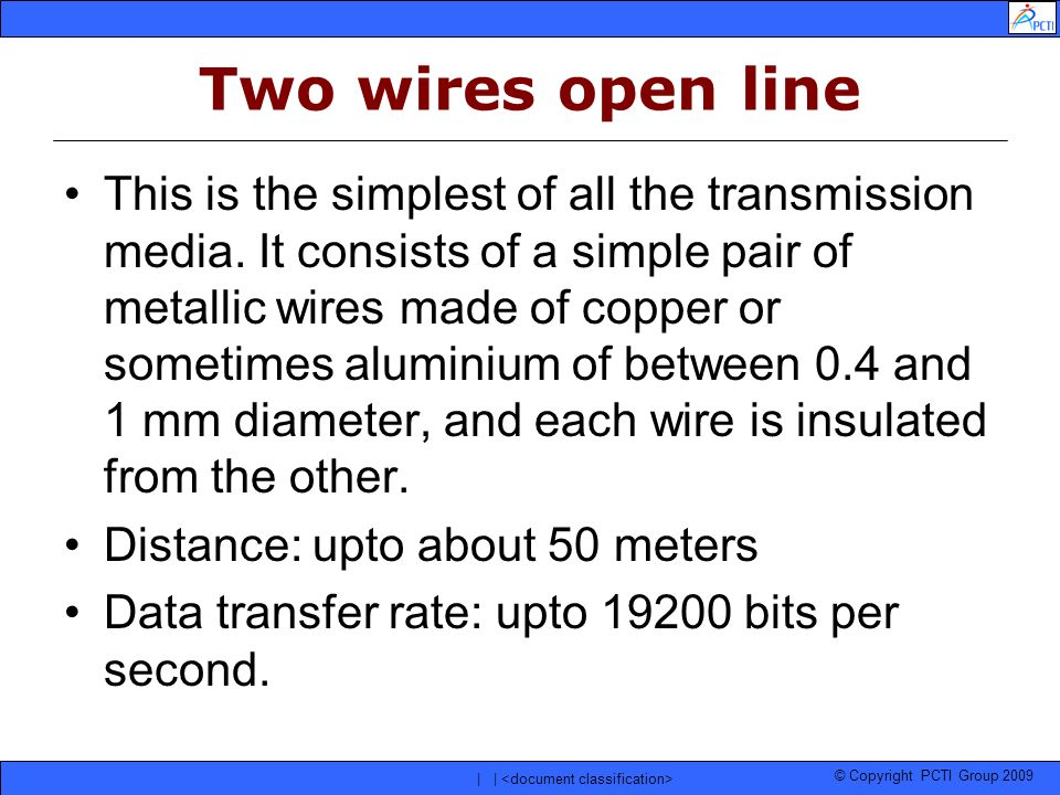 © Copyright PCTI Group 2009 | | Two wires open line This is the simplest of all the transmission media. It consists of a simple pair of metallic wires