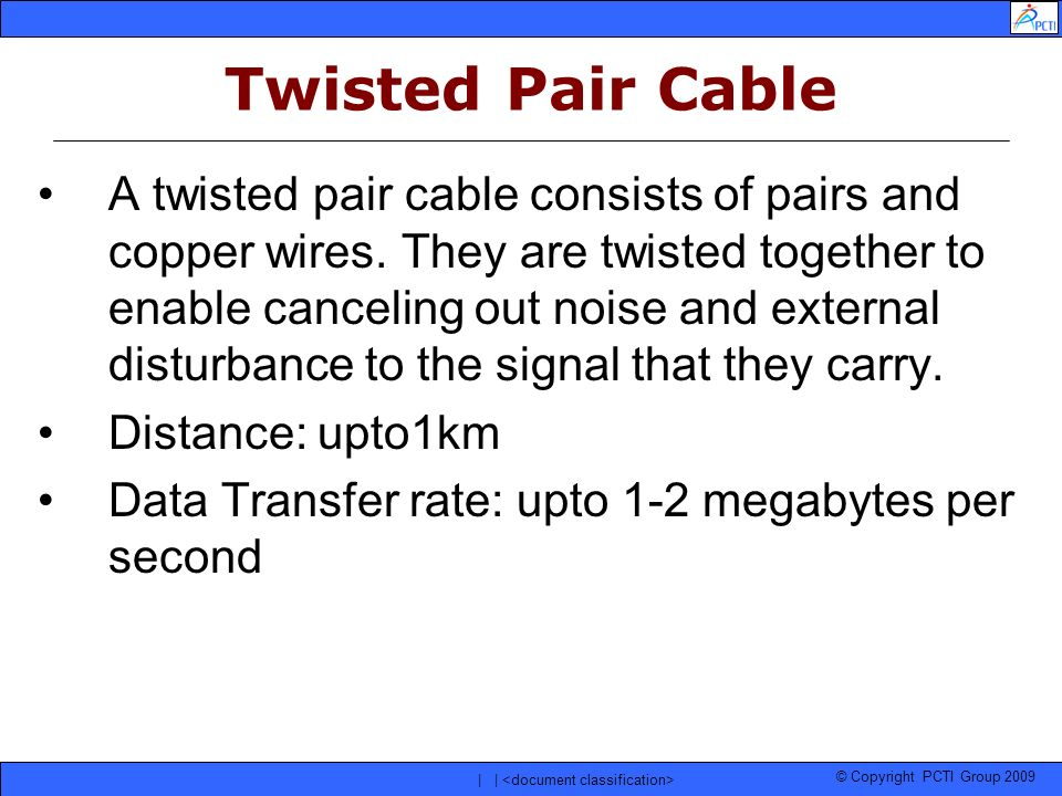 © Copyright PCTI Group 2009 | | Twisted Pair Cable A twisted pair cable consists of pairs and copper wires. They are twisted together to enable cancel