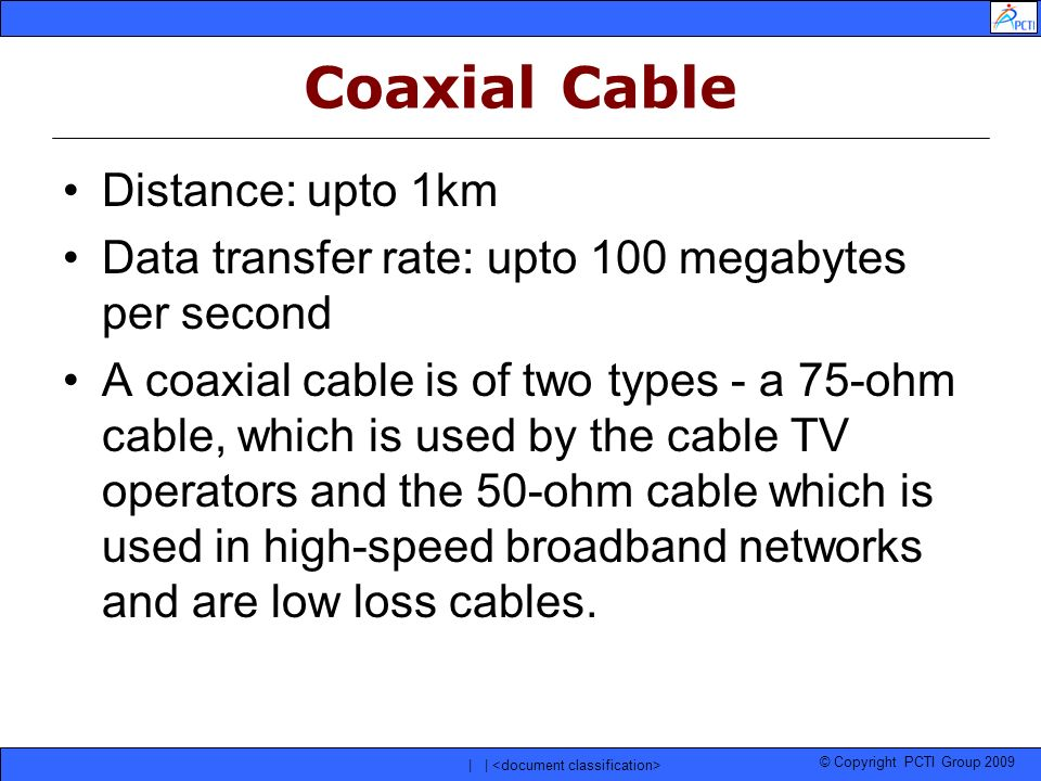 © Copyright PCTI Group 2009 | | Coaxial Cable Distance: upto 1km Data transfer rate: upto 100 megabytes per second A coaxial cable is of two types - a