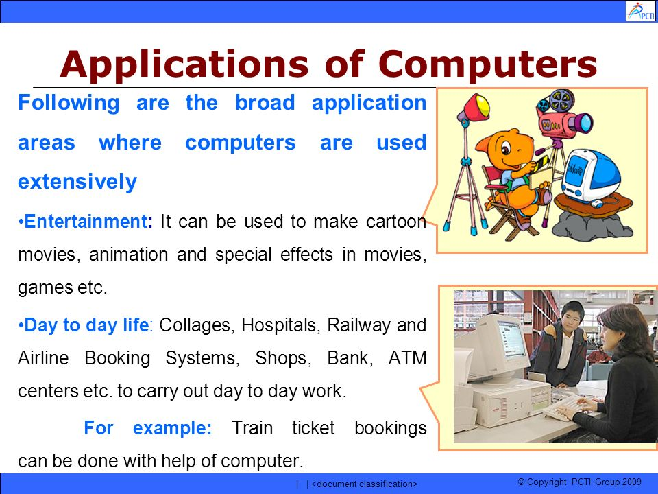© Copyright PCTI Group 2009 | | Following are the broad application areas where computers are used extensively Entertainment: It can be used to make c