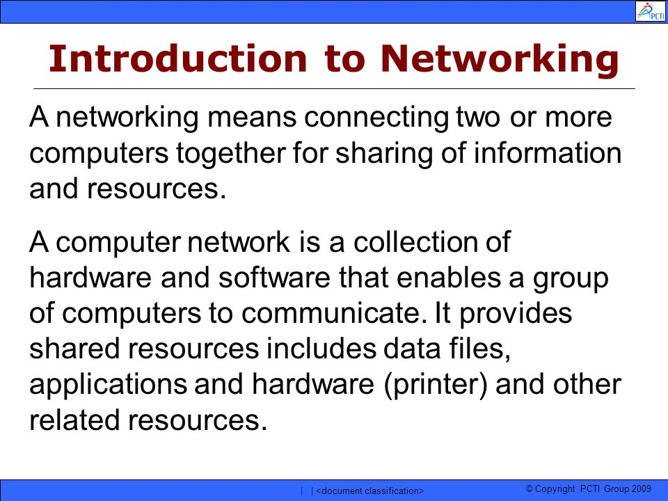 © Copyright PCTI Group 2009 | | A networking means connecting two or more computers together for sharing of information and resources. A computer netw