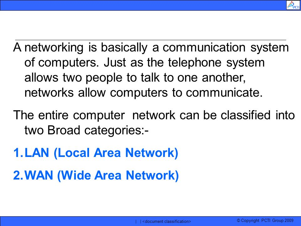 © Copyright PCTI Group 2009 | | A networking is basically a communication system of computers. Just as the telephone system allows two people to talk