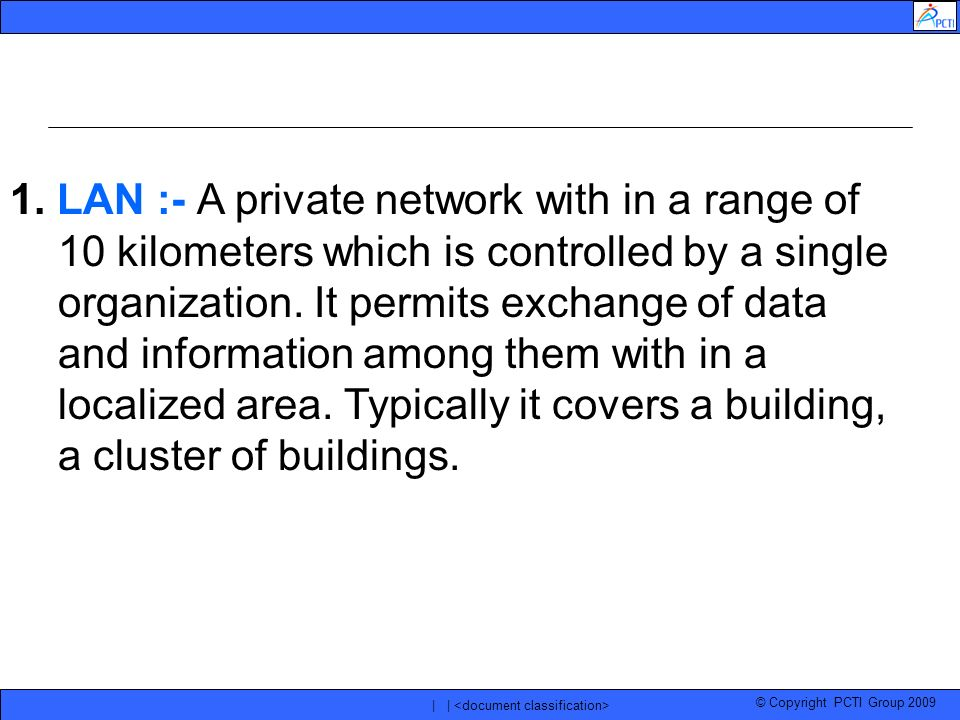 © Copyright PCTI Group 2009 | | 1. LAN :- A private network with in a range of 10 kilometers which is controlled by a single organization. It permits