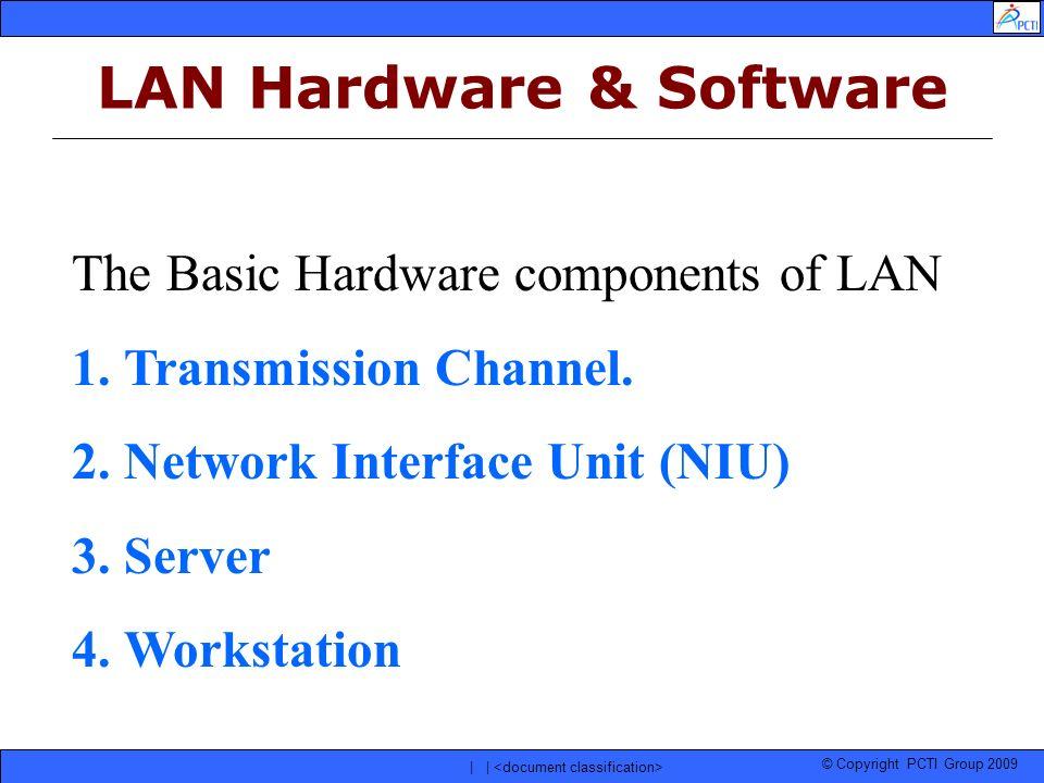 © Copyright PCTI Group 2009 | | The Basic Hardware components of LAN 1.Transmission Channel. 2.Network Interface Unit (NIU) 3.Server 4.Workstation LAN