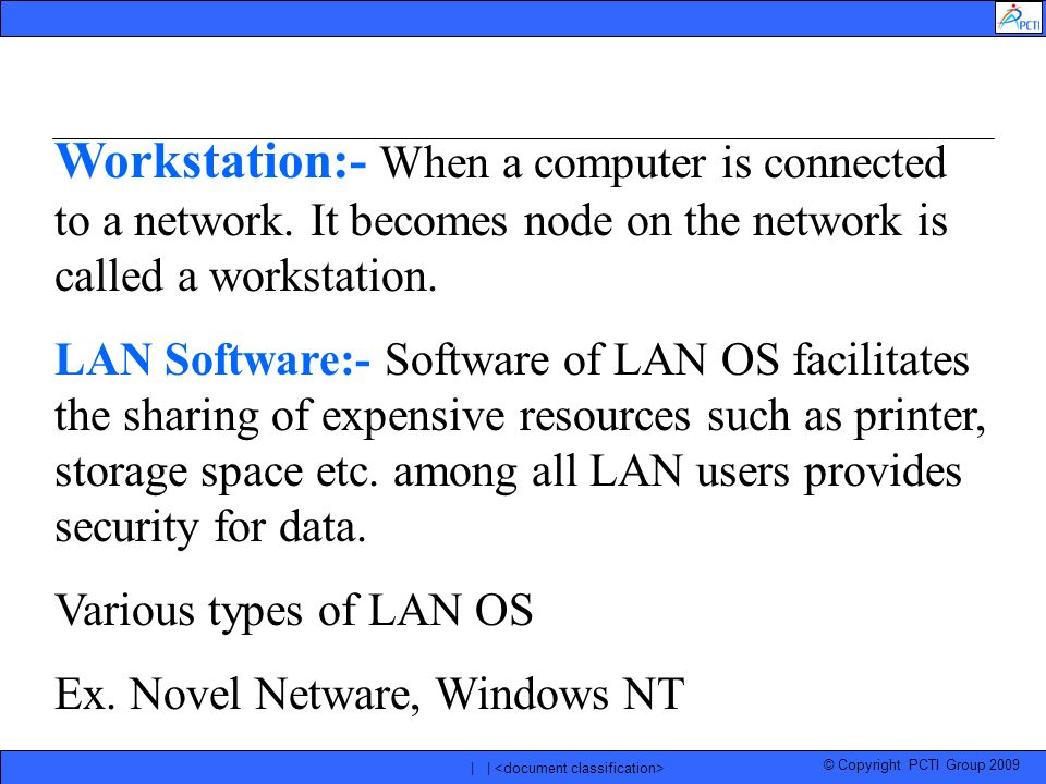 © Copyright PCTI Group 2009 | | Workstation:- When a computer is connected to a network. It becomes node on the network is called a workstation. LAN S