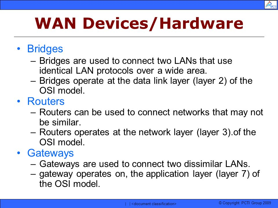 © Copyright PCTI Group 2009 | | WAN Devices/Hardware Bridges –Bridges are used to connect two LANs that use identical LAN protocols over a wide area.