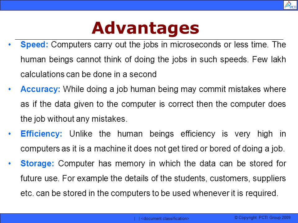 © Copyright PCTI Group 2009 | | Speed: Computers carry out the jobs in microseconds or less time. The human beings cannot think of doing the jobs in s