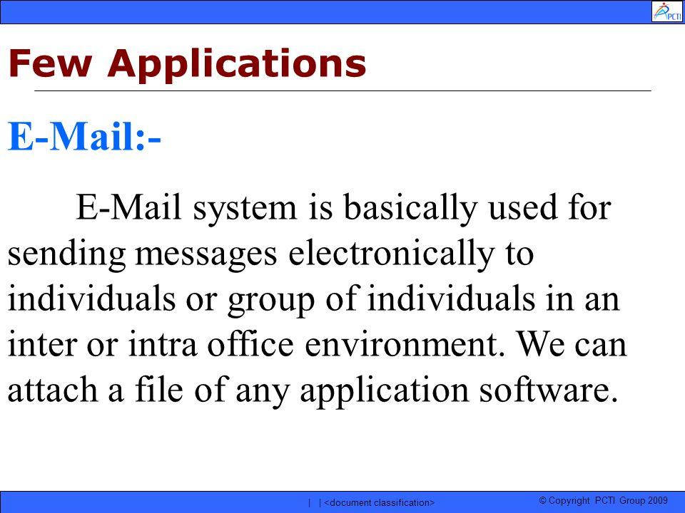 © Copyright PCTI Group 2009 | | Few Applications E-Mail:- E-Mail system is basically used for sending messages electronically to individuals or group