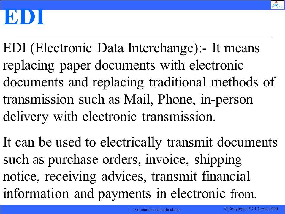 © Copyright PCTI Group 2009 | | EDI EDI (Electronic Data Interchange):- It means replacing paper documents with electronic documents and replacing tra