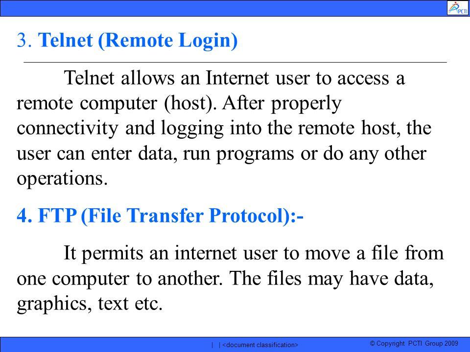 © Copyright PCTI Group 2009 | | 3. Telnet (Remote Login) Telnet allows an Internet user to access a remote computer (host). After properly connectivit