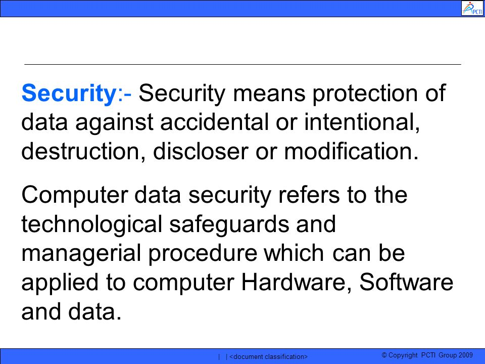 © Copyright PCTI Group 2009 | | Security:- Security means protection of data against accidental or intentional, destruction, discloser or modification